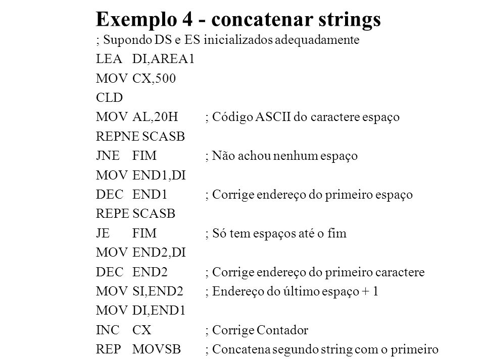 Exemplo 4 - concatenar strings ; Supondo DS e ES inicializados adequadamente LEADI,AREA1 MOVCX,500 CLD MOVAL,20H; Código ASCII do caractere espaço REPNE SCASB JNEFIM; Não achou nenhum espaço MOVEND1,DI DECEND1; Corrige endereço do primeiro espaço REPESCASB JEFIM; Só tem espaços até o fim MOVEND2,DI DECEND2; Corrige endereço do primeiro caractere MOVSI,END2; Endereço do último espaço + 1 MOVDI,END1 INCCX; Corrige Contador REPMOVSB; Concatena segundo string com o primeiro
