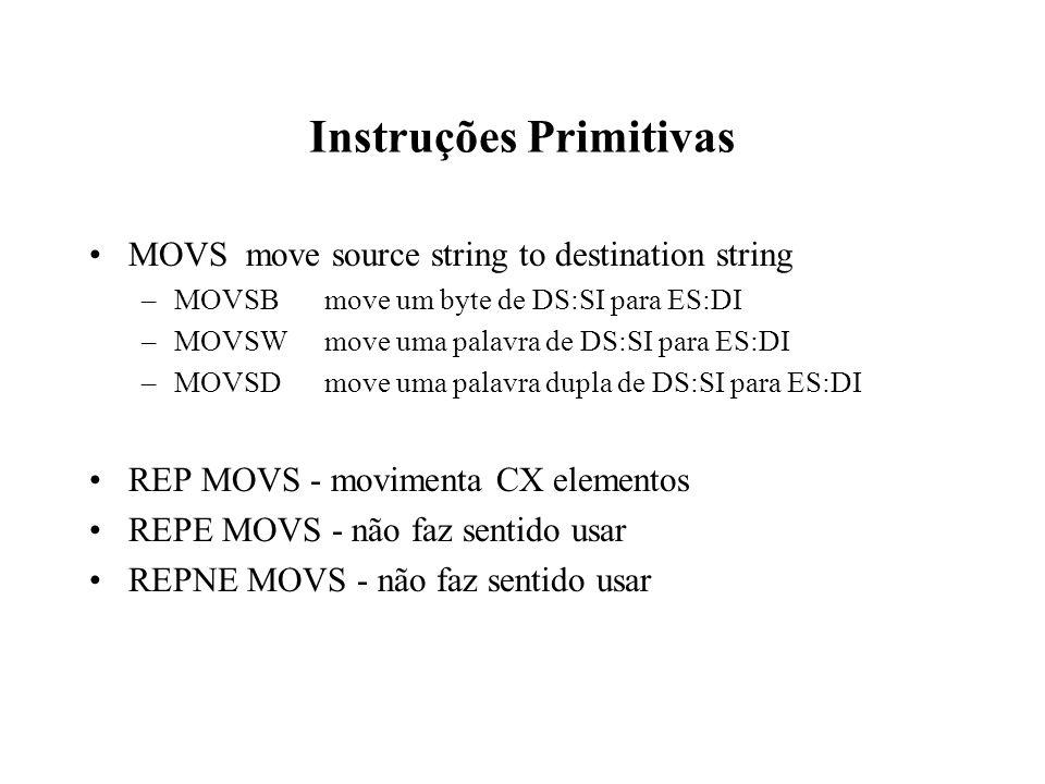 Instruções Primitivas MOVSmove source string to destination string –MOVSBmove um byte de DS:SI para ES:DI –MOVSWmove uma palavra de DS:SI para ES:DI –MOVSDmove uma palavra dupla de DS:SI para ES:DI REP MOVS - movimenta CX elementos REPE MOVS - não faz sentido usar REPNE MOVS - não faz sentido usar