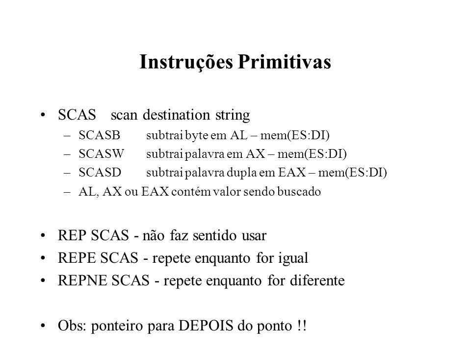 Instruções Primitivas SCASscan destination string –SCASBsubtrai byte em AL – mem(ES:DI) –SCASWsubtrai palavra em AX – mem(ES:DI) –SCASDsubtrai palavra dupla em EAX – mem(ES:DI) –AL, AX ou EAX contém valor sendo buscado REP SCAS - não faz sentido usar REPE SCAS - repete enquanto for igual REPNE SCAS - repete enquanto for diferente Obs: ponteiro para DEPOIS do ponto !!