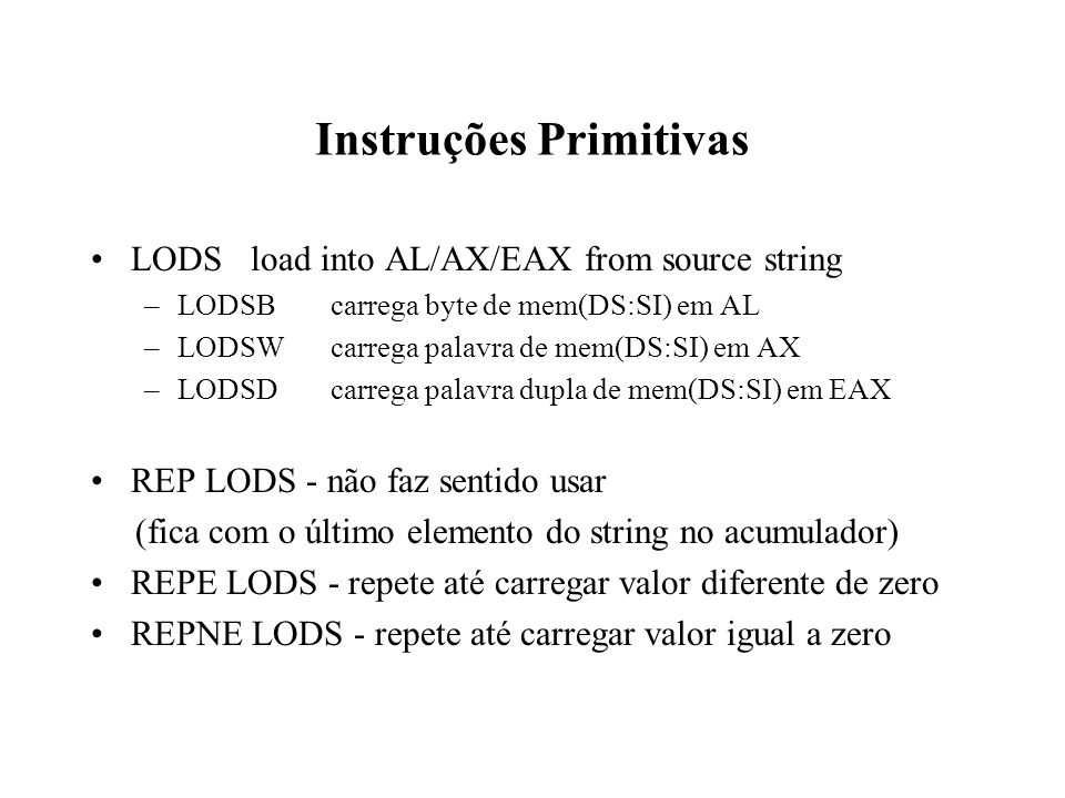 Instruções Primitivas LODSload into AL/AX/EAX from source string –LODSBcarrega byte de mem(DS:SI) em AL –LODSWcarrega palavra de mem(DS:SI) em AX –LODSDcarrega palavra dupla de mem(DS:SI) em EAX REP LODS - não faz sentido usar (fica com o último elemento do string no acumulador) REPE LODS - repete até carregar valor diferente de zero REPNE LODS - repete até carregar valor igual a zero
