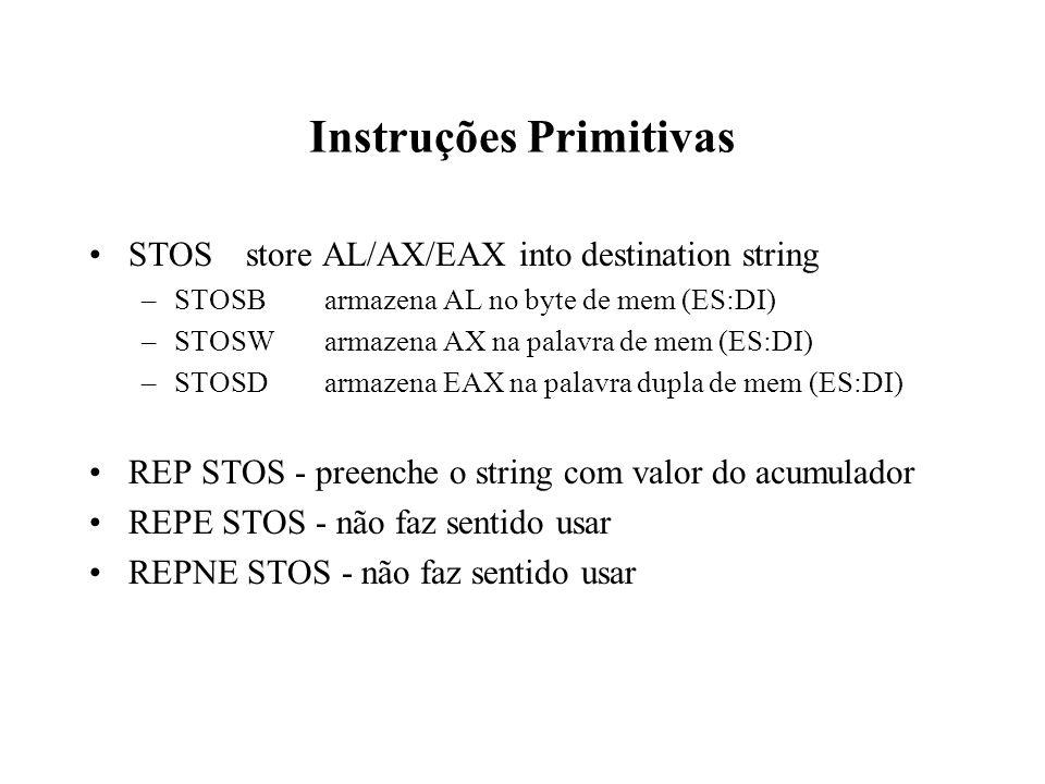 Instruções Primitivas STOSstore AL/AX/EAX into destination string –STOSBarmazena AL no byte de mem (ES:DI) –STOSWarmazena AX na palavra de mem (ES:DI) –STOSDarmazena EAX na palavra dupla de mem (ES:DI) REP STOS - preenche o string com valor do acumulador REPE STOS - não faz sentido usar REPNE STOS - não faz sentido usar