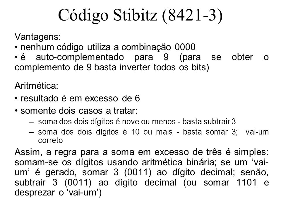 Código Stibitz (8421-3) Vantagens: nenhum código utiliza a combinação 0000 é auto-complementado para 9 (para se obter o complemento de 9 basta inverter todos os bits) Aritmética: resultado é em excesso de 6 somente dois casos a tratar: –soma dos dois dígitos é nove ou menos - basta subtrair 3 –soma dos dois dígitos é 10 ou mais - basta somar 3; vai-um correto Assim, a regra para a soma em excesso de três é simples: somam-se os dígitos usando aritmética binária; se um vai- um é gerado, somar 3 (0011) ao dígito decimal; senão, subtrair 3 (0011) ao dígito decimal (ou somar 1101 e desprezar o vai-um)