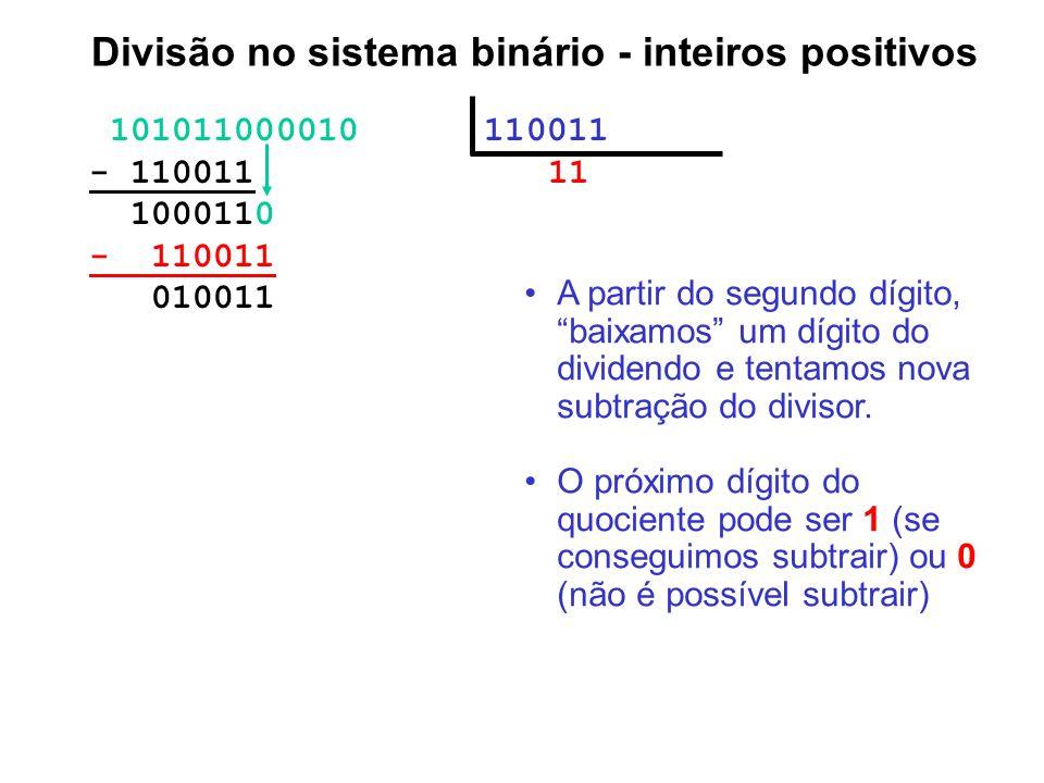101011000010 110011 - 110011 11 1000110 - 110011 010011 Divisão no sistema binário - inteiros positivos A partir do segundo dígito, baixamos um dígito