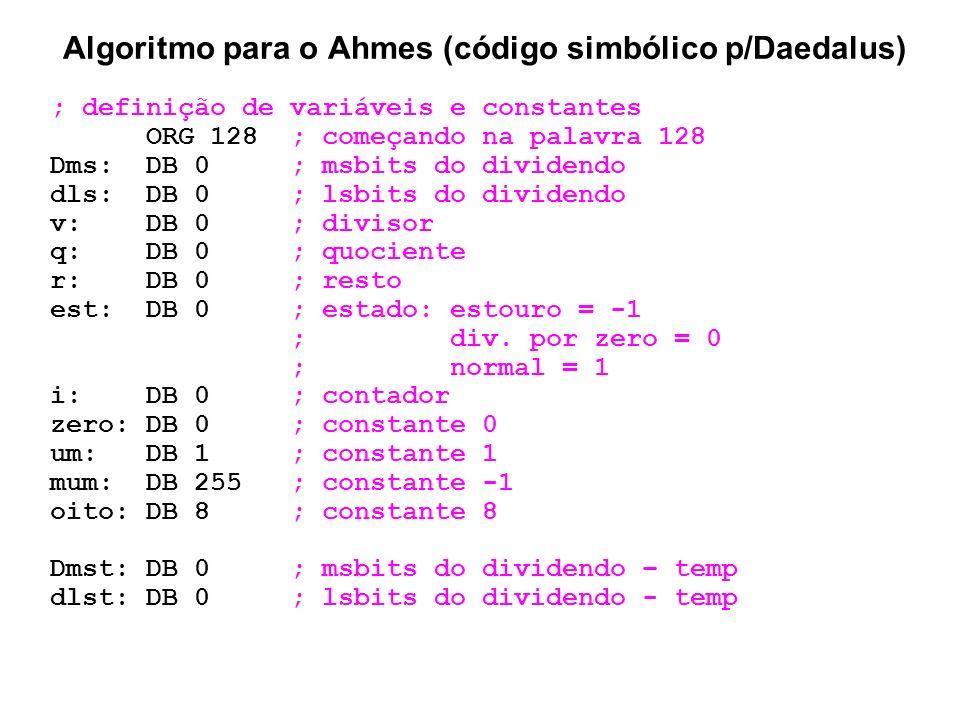 Algoritmo para o Ahmes (código simbólico p/Daedalus) ; definição de variáveis e constantes ORG 128 ; começando na palavra 128 Dms: DB 0 ; msbits do di