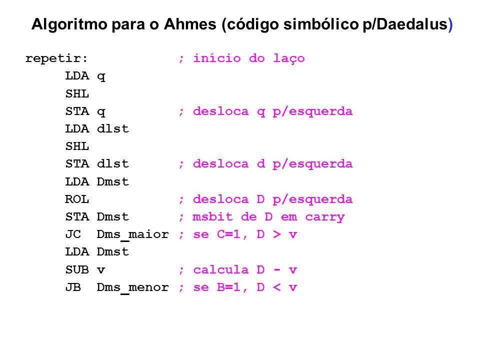 Algoritmo para o Ahmes (código simbólico p/Daedalus) repetir: ; início do laço LDA q SHL STA q ; desloca q p/esquerda LDA dlst SHL STA dlst ; desloca