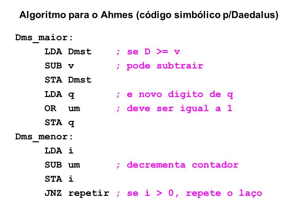Algoritmo para o Ahmes (código simbólico p/Daedalus) Dms_maior: LDA Dmst ; se D >= v SUB v ; pode subtrair STA Dmst LDA q ; e novo dígito de q OR um ;