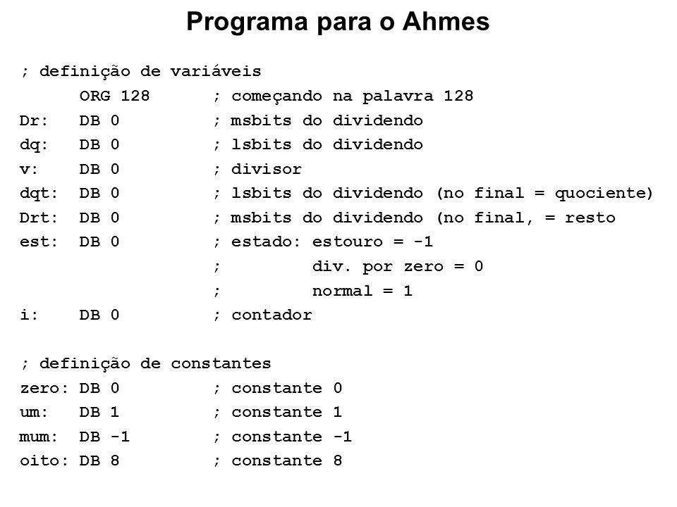 Programa para o Ahmes ; definição de variáveis ORG 128 ; começando na palavra 128 Dr: DB 0 ; msbits do dividendo dq: DB 0 ; lsbits do dividendo v: DB