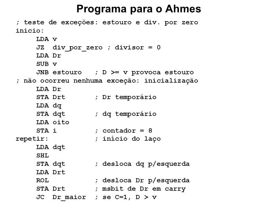 Programa para o Ahmes ; teste de exceções: estouro e div. por zero inicio: LDA v JZ div_por_zero ; divisor = 0 LDA Dr SUB v JNB estouro ; D >= v provo
