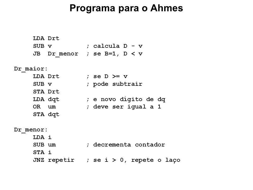 Programa para o Ahmes LDA Drt SUB v ; calcula D - v JB Dr_menor ; se B=1, D < v Dr_maior: LDA Drt ; se D >= v SUB v ; pode subtrair STA Drt LDA dqt ;