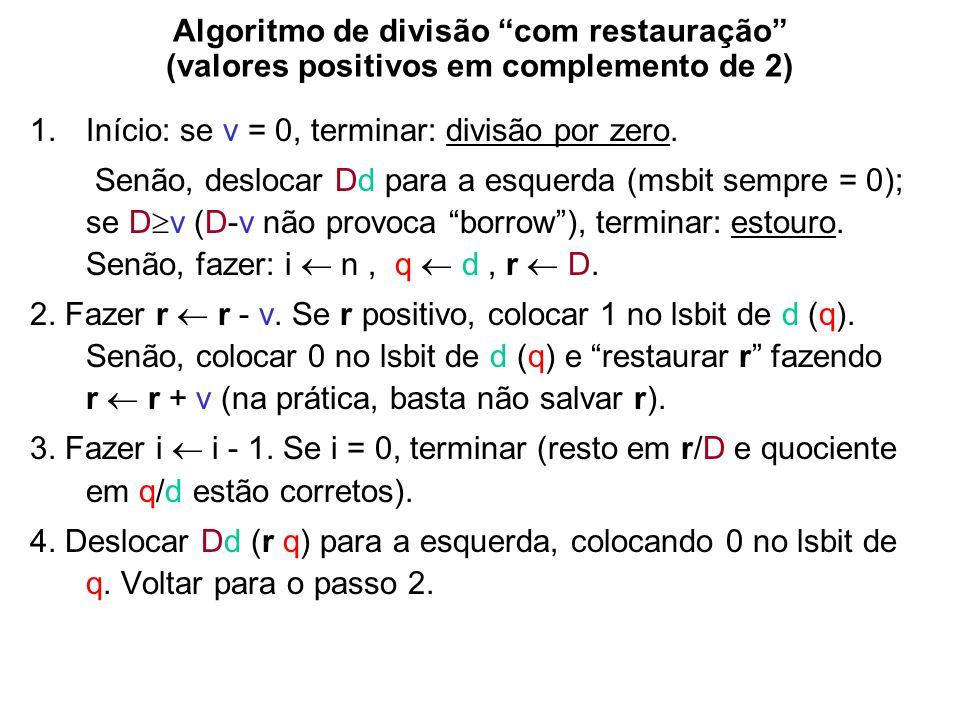 Algoritmo de divisão com restauração (valores positivos em complemento de 2) 1.Início: se v = 0, terminar: divisão por zero. Senão, deslocar Dd para a