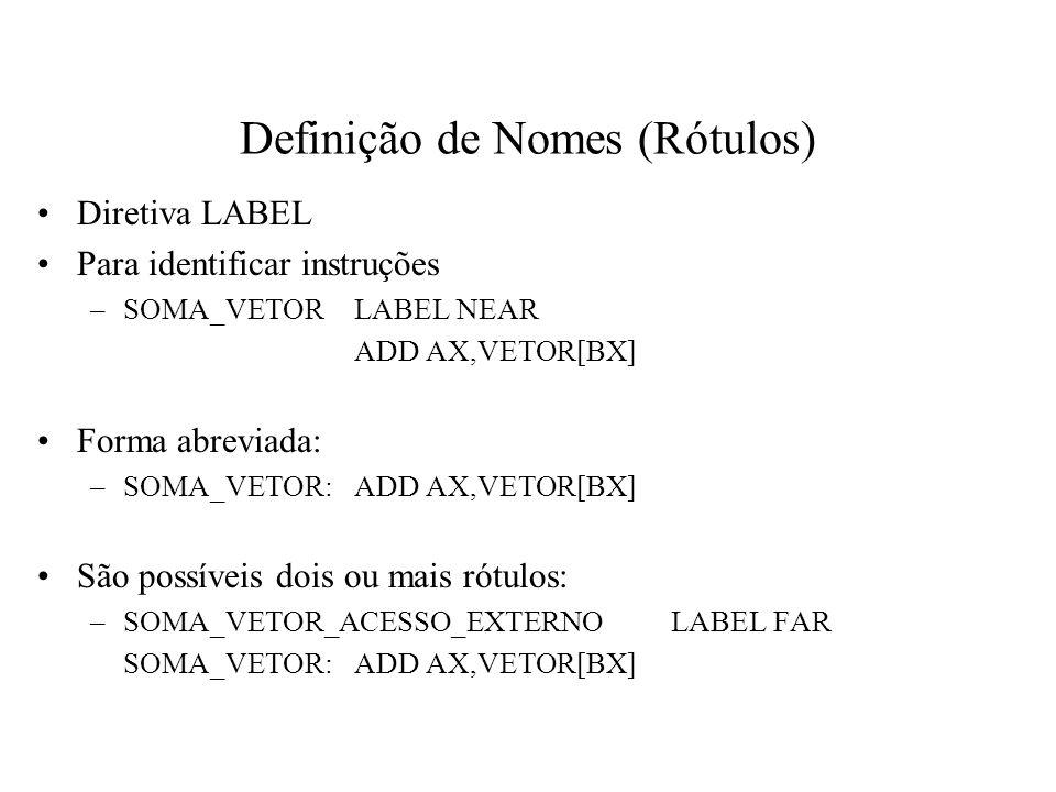 Definição de Nomes (Rótulos) Diretiva LABEL Para identificar instruções –SOMA_VETORLABEL NEAR ADD AX,VETOR[BX] Forma abreviada: –SOMA_VETOR:ADD AX,VET