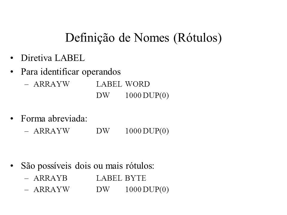 Definição de Nomes (Rótulos) Diretiva LABEL Para identificar operandos –ARRAYWLABELWORD DW1000 DUP(0) Forma abreviada: –ARRAYWDW1000 DUP(0) São possív
