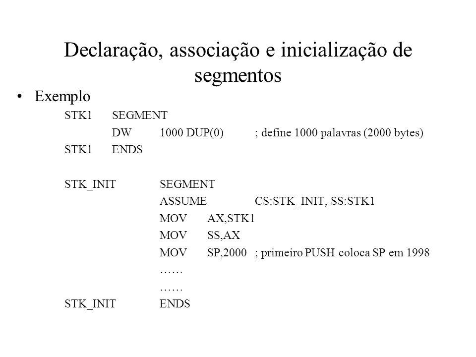 Declaração, associação e inicialização de segmentos Exemplo STK1SEGMENT DW1000 DUP(0); define 1000 palavras (2000 bytes) STK1ENDS STK_INITSEGMENT ASSU