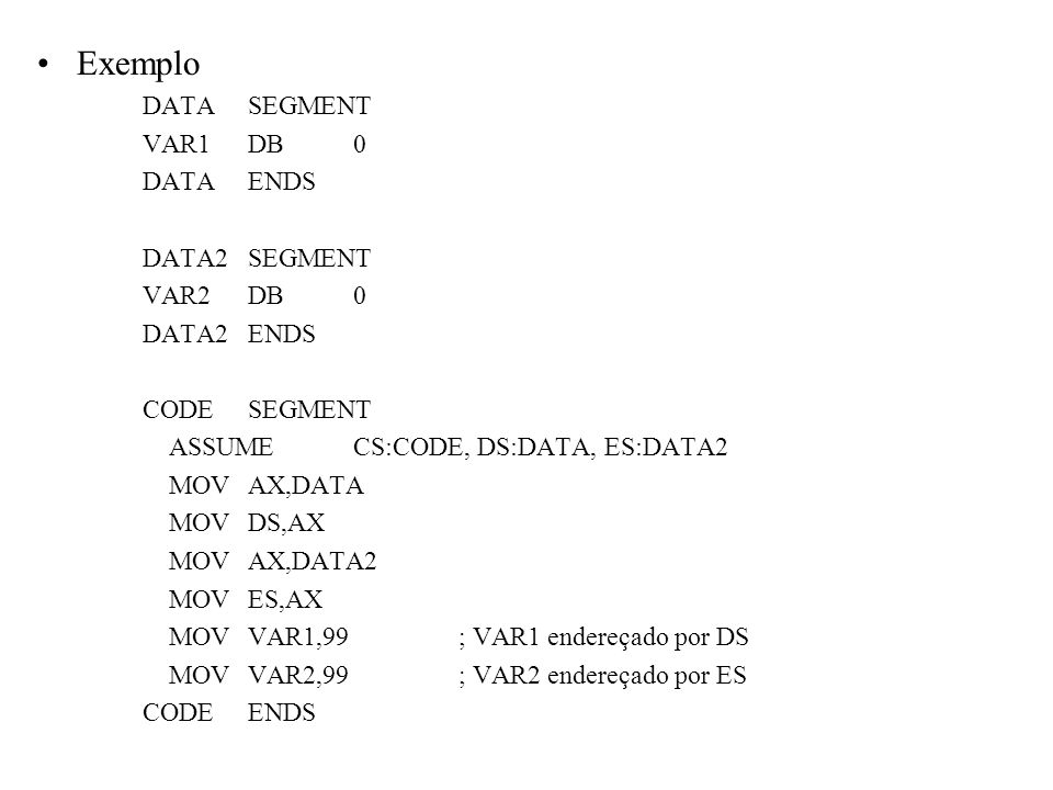 Exemplo DATASEGMENT VAR1DB0 DATAENDS DATA2SEGMENT VAR2DB0 DATA2ENDS CODESEGMENT ASSUMECS:CODE, DS:DATA, ES:DATA2 MOVAX,DATA MOVDS,AX MOVAX,DATA2 MOVES