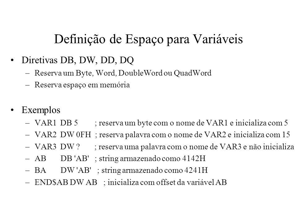 Definição de Espaço para Variáveis Exemplos –TBL1DW 6 DUP(0); reserva seis palavras ; a 1ª com o nome de TBL1 e ; inicializa todas com 0 –TBL2DB 12 DUP(?); reserva doze bytes ; o 1º com o nome de TBL2 e ; não inicializa –NUMDW 1234H; armazena 34H em NUM e 12H em NUM+1 –DB 0; reserva um byte sem nome com valor 0 –PILHADW 1024 DUP (?) ; reserva espaço para 1024 palavras