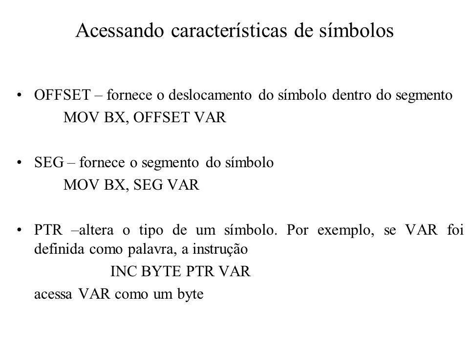 Acessando características de símbolos OFFSET – fornece o deslocamento do símbolo dentro do segmento MOV BX, OFFSET VAR SEG – fornece o segmento do sím