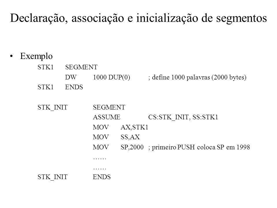 Exemplo STK1SEGMENT DW1000 DUP(0); define 1000 palavras (2000 bytes) STK1ENDS STK_INITSEGMENT ASSUMECS:STK_INIT, SS:STK1 MOVAX,STK1 MOVSS,AX MOVSP,200