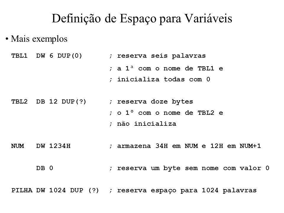 Definição de Espaço para Variáveis Mais exemplos TBL1 DW 6 DUP(0) ; reserva seis palavras ; a 1ª com o nome de TBL1 e ; inicializa todas com 0 TBL2 DB