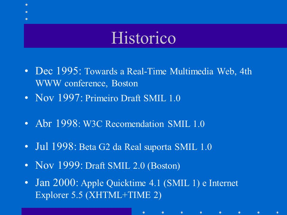Historico Dec 1995: Towards a Real-Time Multimedia Web, 4th WWW conference, Boston Nov 1997: Primeiro Draft SMIL 1.0 Abr 1998 : W3C Recomendation SMIL 1.0 Jul 1998: Beta G2 da Real suporta SMIL 1.0 Nov 1999: Draft SMIL 2.0 (Boston) Jan 2000: Apple Quicktime 4.1 (SMIL 1) e Internet Explorer 5.5 (XHTML+TIME 2)