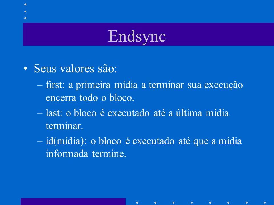 Endsync Seus valores são: –first: a primeira mídia a terminar sua execução encerra todo o bloco.