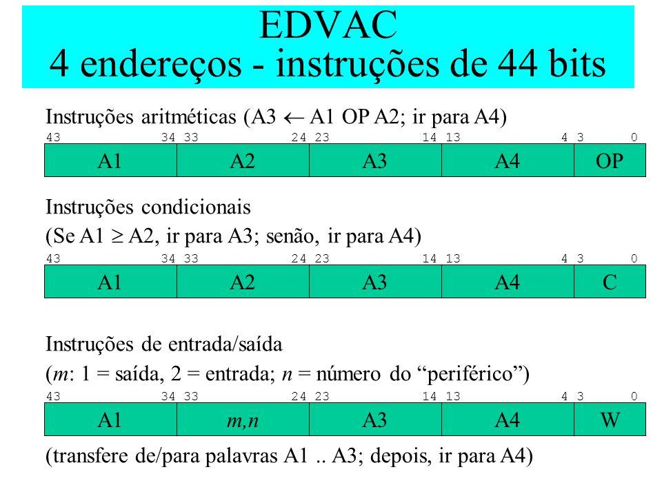 EDVAC 4 endereços - instruções de 44 bits Instruções aritméticas (A3 A1 OP A2; ir para A4) Instruções condicionais (Se A1 A2, ir para A3; senão, ir pa