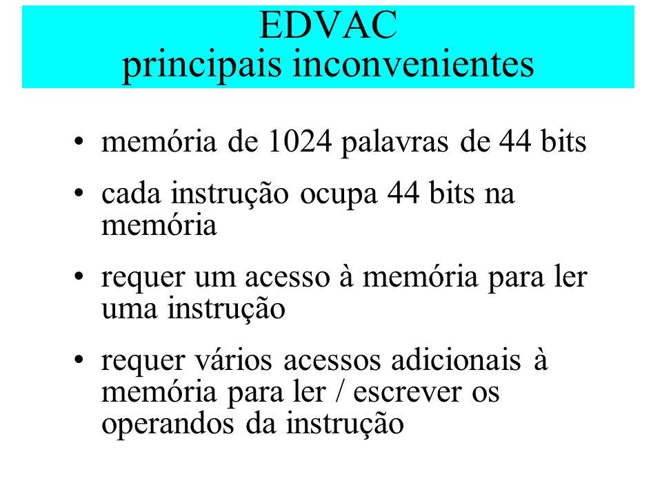 EDVAC principais inconvenientes memória de 1024 palavras de 44 bits cada instrução ocupa 44 bits na memória requer um acesso à memória para ler uma in
