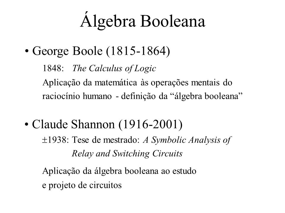 Álgebra Booleana Claude Shannon (1916-2001) 1938:Tese de mestrado: A Symbolic Analysis of Relay and Switching Circuits Aplicação da álgebra booleana a