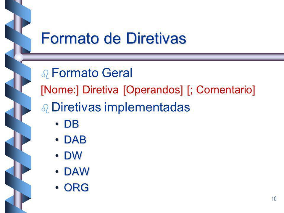 10 Formato de Diretivas b b Formato Geral [Nome:] Diretiva [Operandos] [; Comentario] b b Diretivas implementadas DBDB DABDAB DWDW DAWDAW ORGORG