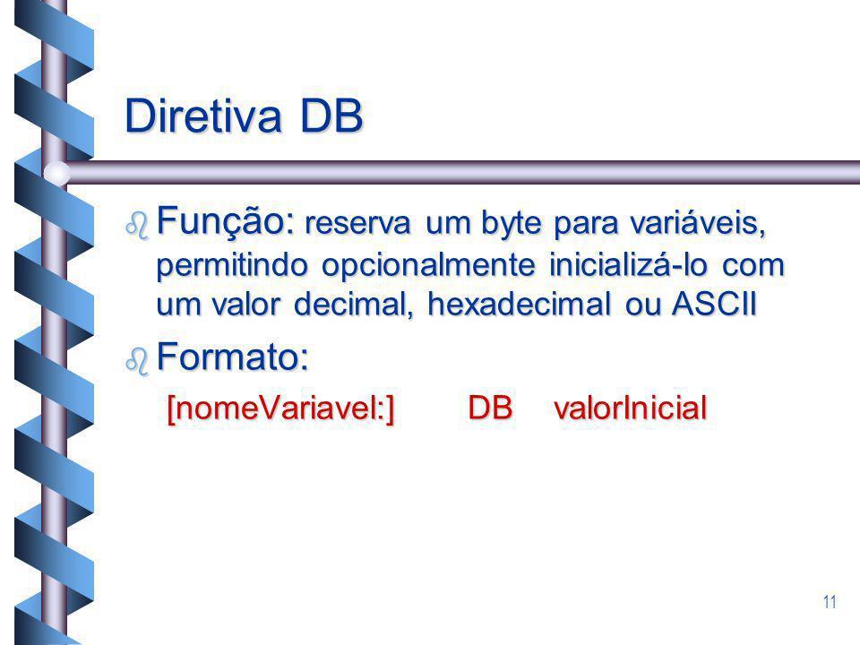 11 Diretiva DB b Função: reserva um byte para variáveis, permitindo opcionalmente inicializá-lo com um valor decimal, hexadecimal ou ASCII b Formato: