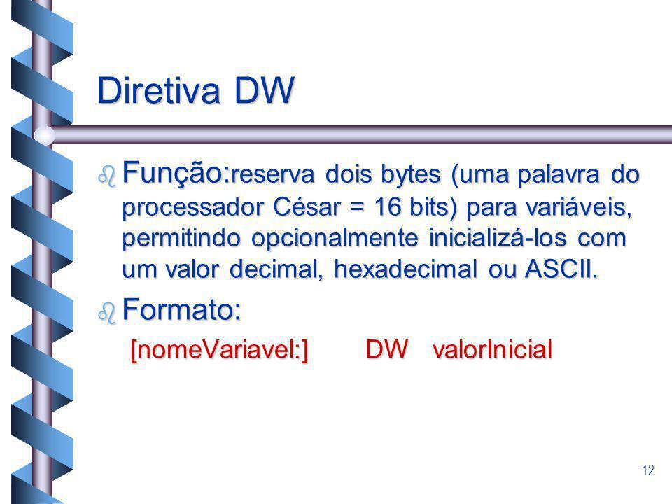 12 Diretiva DW b Função: reserva dois bytes (uma palavra do processador César = 16 bits) para variáveis, permitindo opcionalmente inicializá-los com u