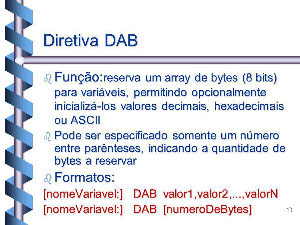 13 Diretiva DAB b Função: reserva um array de bytes (8 bits) para variáveis, permitindo opcionalmente inicializá-los valores decimais, hexadecimais ou