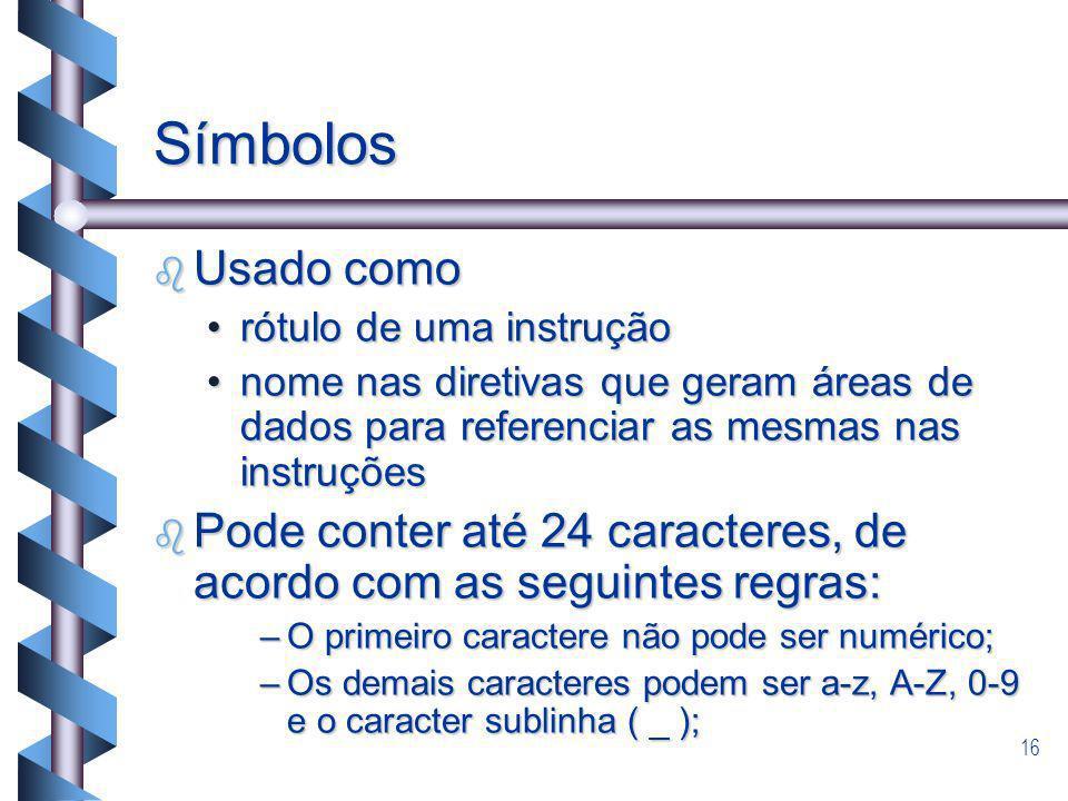 16 Símbolos b Usado como rótulo de uma instruçãorótulo de uma instrução nome nas diretivas que geram áreas de dados para referenciar as mesmas nas ins