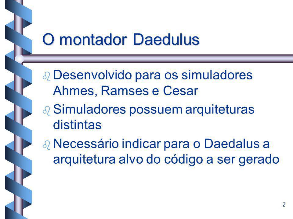 2 O montador Daedulus b b Desenvolvido para os simuladores Ahmes, Ramses e Cesar b b Simuladores possuem arquiteturas distintas b b Necessário indicar