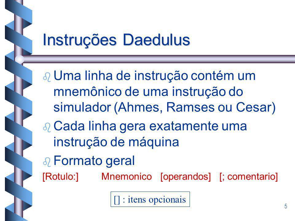 5 Instruções Daedulus b b Uma linha de instrução contém um mnemônico de uma instrução do simulador (Ahmes, Ramses ou Cesar) b b Cada linha gera exatam