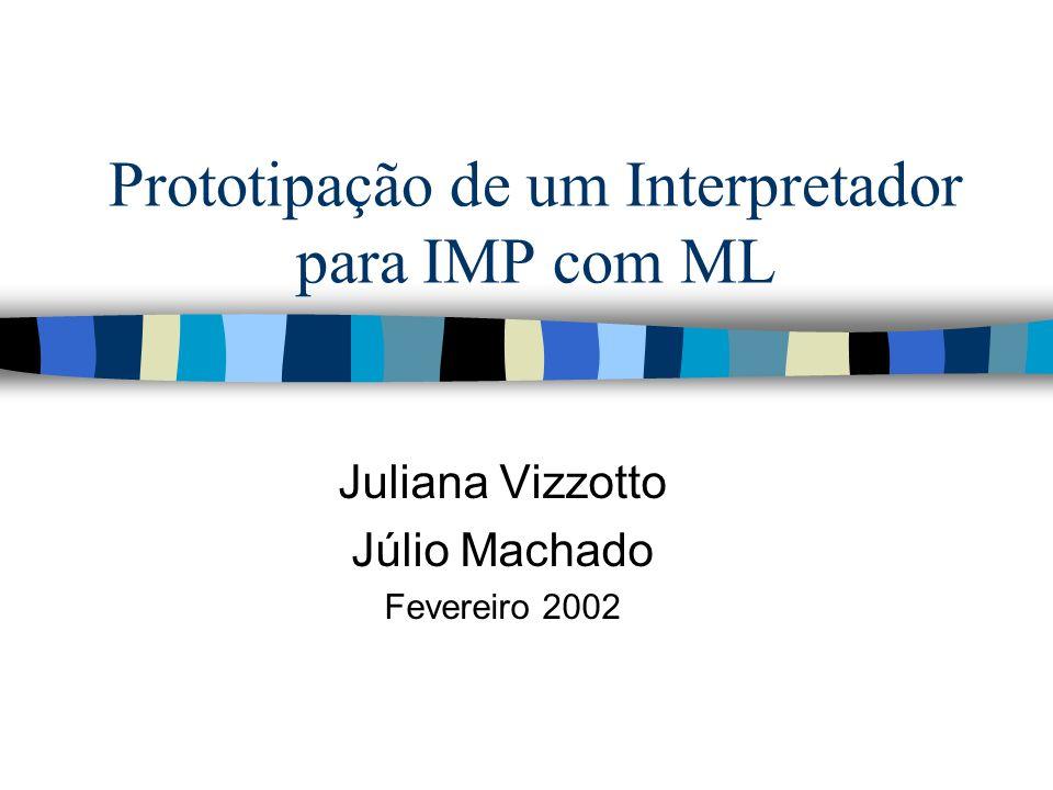 Prototipação de um Interpretador para IMP com ML Juliana Vizzotto Júlio Machado Fevereiro 2002