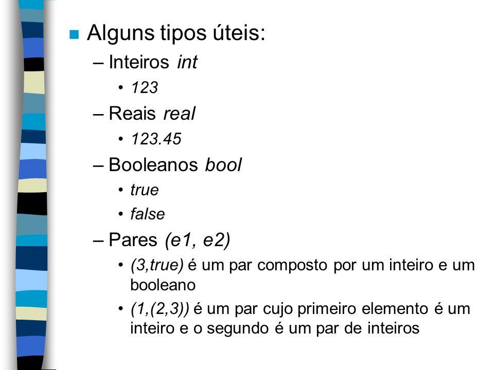 n Alguns tipos úteis: –Inteiros int 123 –Reais real 123.45 –Booleanos bool true false –Pares (e1, e2) (3,true) é um par composto por um inteiro e um booleano (1,(2,3)) é um par cujo primeiro elemento é um inteiro e o segundo é um par de inteiros