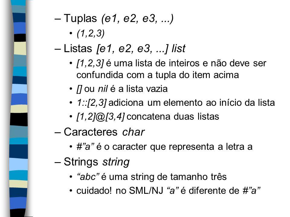 –Tuplas (e1, e2, e3,...) (1,2,3) –Listas [e1, e2, e3,...] list [1,2,3] é uma lista de inteiros e não deve ser confundida com a tupla do item acima [] ou nil é a lista vazia 1::[2,3] adiciona um elemento ao início da lista [1,2]@[3,4] concatena duas listas –Caracteres char #a é o caracter que representa a letra a –Strings string abc é uma string de tamanho três cuidado.