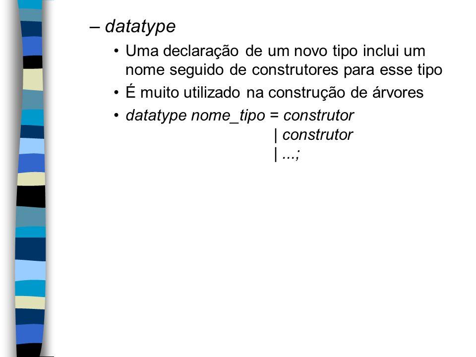 –datatype Uma declaração de um novo tipo inclui um nome seguido de construtores para esse tipo É muito utilizado na construção de árvores datatype nome_tipo = construtor | construtor |...;