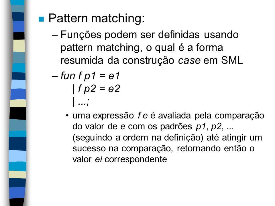 n Pattern matching: –Funções podem ser definidas usando pattern matching, o qual é a forma resumida da construção case em SML –fun f p1 = e1 | f p2 = e2 |...; uma expressão f e é avaliada pela comparação do valor de e com os padrões p1, p2,...