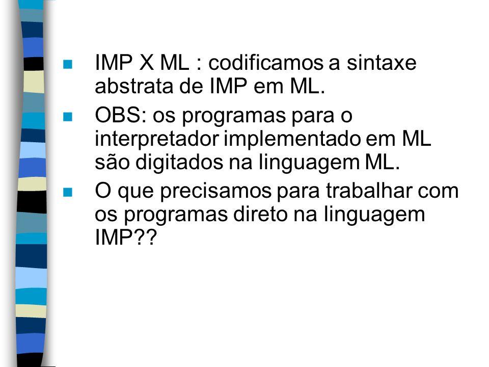 n IMP X ML : codificamos a sintaxe abstrata de IMP em ML. n OBS: os programas para o interpretador implementado em ML são digitados na linguagem ML. n