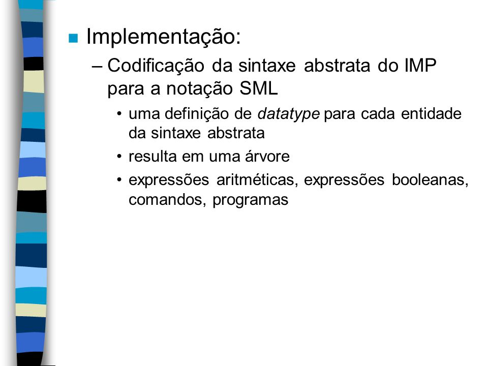 n Implementação: –Codificação da sintaxe abstrata do IMP para a notação SML uma definição de datatype para cada entidade da sintaxe abstrata resulta em uma árvore expressões aritméticas, expressões booleanas, comandos, programas