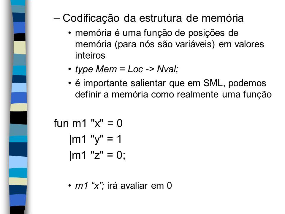 –Codificação da estrutura de memória memória é uma função de posições de memória (para nós são variáveis) em valores inteiros type Mem = Loc -> Nval; é importante salientar que em SML, podemos definir a memória como realmente uma função fun m1 x = 0 |m1 y = 1 |m1 z = 0; m1 x; irá avaliar em 0