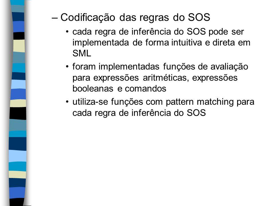 –Codificação das regras do SOS cada regra de inferência do SOS pode ser implementada de forma intuitiva e direta em SML foram implementadas funções de avaliação para expressões aritméticas, expressões booleanas e comandos utiliza-se funções com pattern matching para cada regra de inferência do SOS
