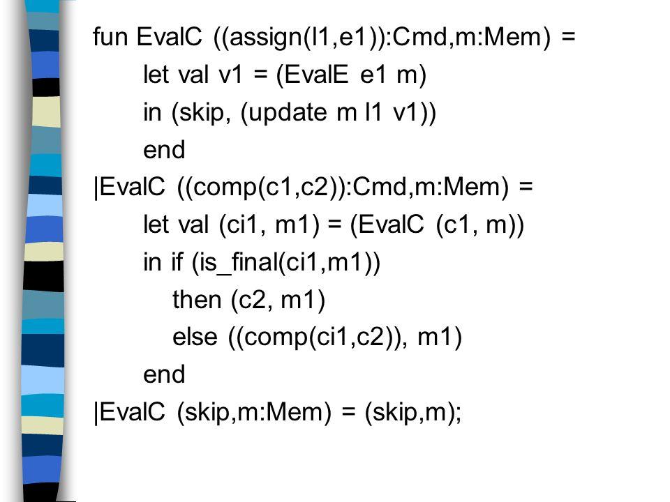 fun EvalC ((assign(l1,e1)):Cmd,m:Mem) = let val v1 = (EvalE e1 m) in (skip, (update m l1 v1)) end |EvalC ((comp(c1,c2)):Cmd,m:Mem) = let val (ci1, m1)
