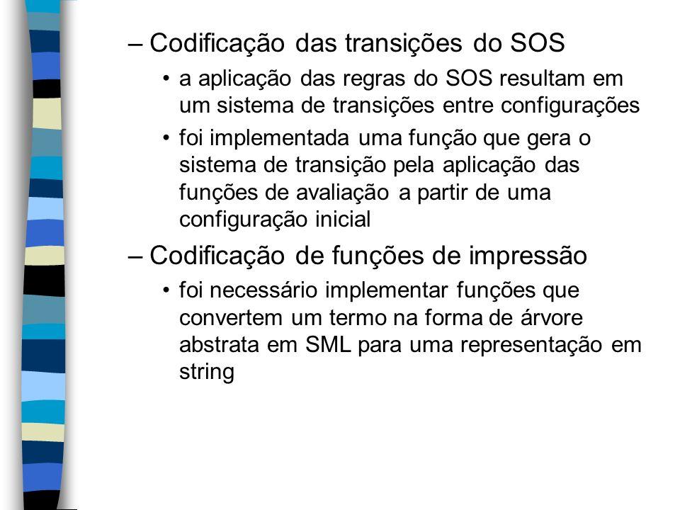 –Codificação das transições do SOS a aplicação das regras do SOS resultam em um sistema de transições entre configurações foi implementada uma função que gera o sistema de transição pela aplicação das funções de avaliação a partir de uma configuração inicial –Codificação de funções de impressão foi necessário implementar funções que convertem um termo na forma de árvore abstrata em SML para uma representação em string