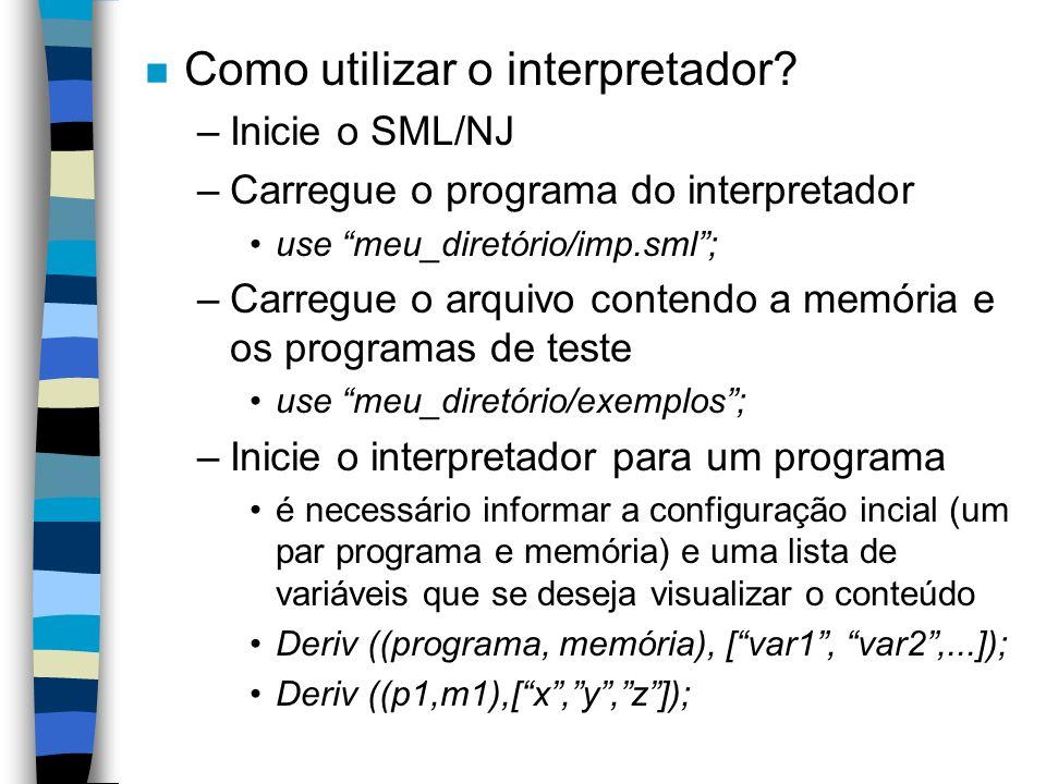 n Como utilizar o interpretador? –Inicie o SML/NJ –Carregue o programa do interpretador use meu_diretório/imp.sml; –Carregue o arquivo contendo a memó