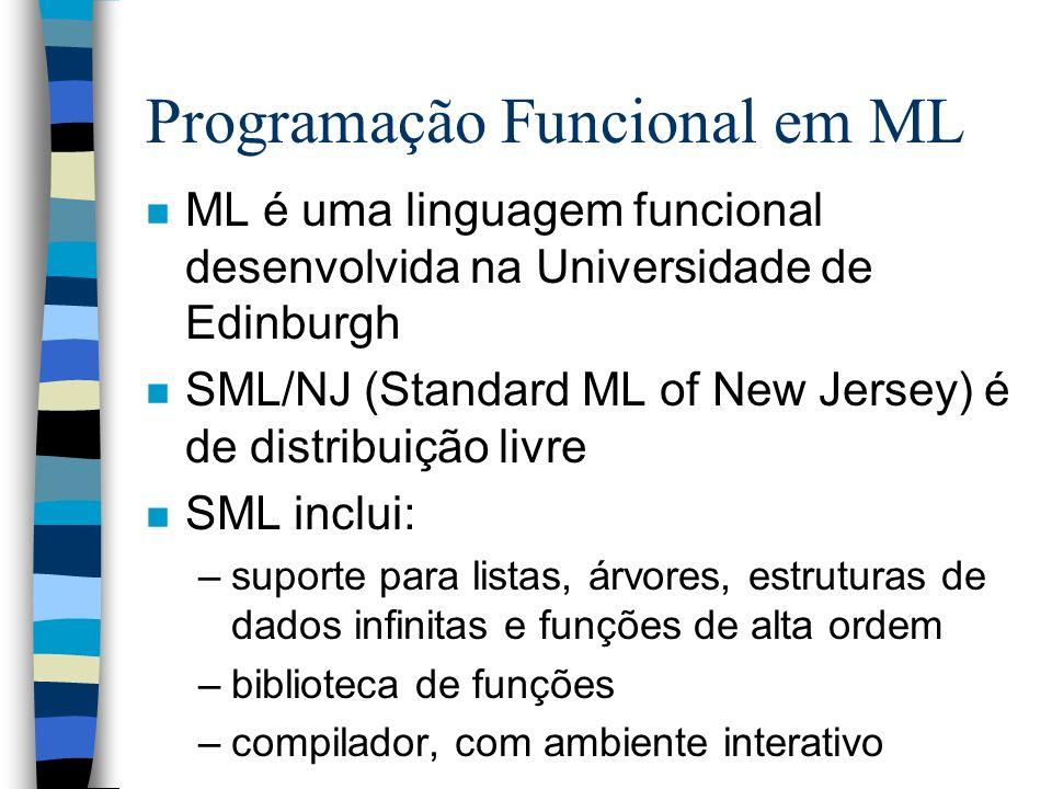 Programação Funcional em ML n ML é uma linguagem funcional desenvolvida na Universidade de Edinburgh n SML/NJ (Standard ML of New Jersey) é de distribuição livre n SML inclui: –suporte para listas, árvores, estruturas de dados infinitas e funções de alta ordem –biblioteca de funções –compilador, com ambiente interativo