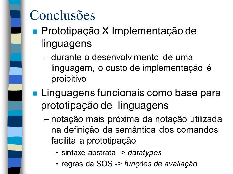 Conclusões n Prototipação X Implementação de linguagens –durante o desenvolvimento de uma linguagem, o custo de implementação é proibitivo n Linguagens funcionais como base para prototipação de linguagens –notação mais próxima da notação utilizada na definição da semântica dos comandos facilita a prototipação sintaxe abstrata -> datatypes regras da SOS -> funções de avaliação