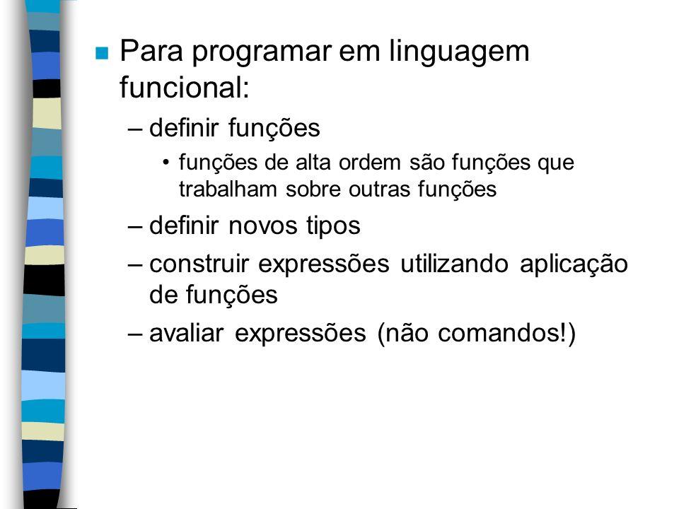 n Para programar em linguagem funcional: –definir funções funções de alta ordem são funções que trabalham sobre outras funções –definir novos tipos –construir expressões utilizando aplicação de funções –avaliar expressões (não comandos!)