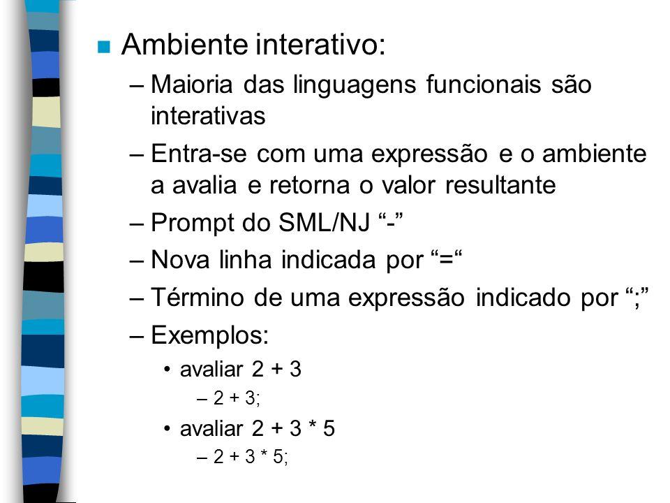 n Ambiente interativo: –Maioria das linguagens funcionais são interativas –Entra-se com uma expressão e o ambiente a avalia e retorna o valor resultante –Prompt do SML/NJ - –Nova linha indicada por = –Término de uma expressão indicado por ; –Exemplos: avaliar 2 + 3 –2 + 3; avaliar 2 + 3 * 5 –2 + 3 * 5;